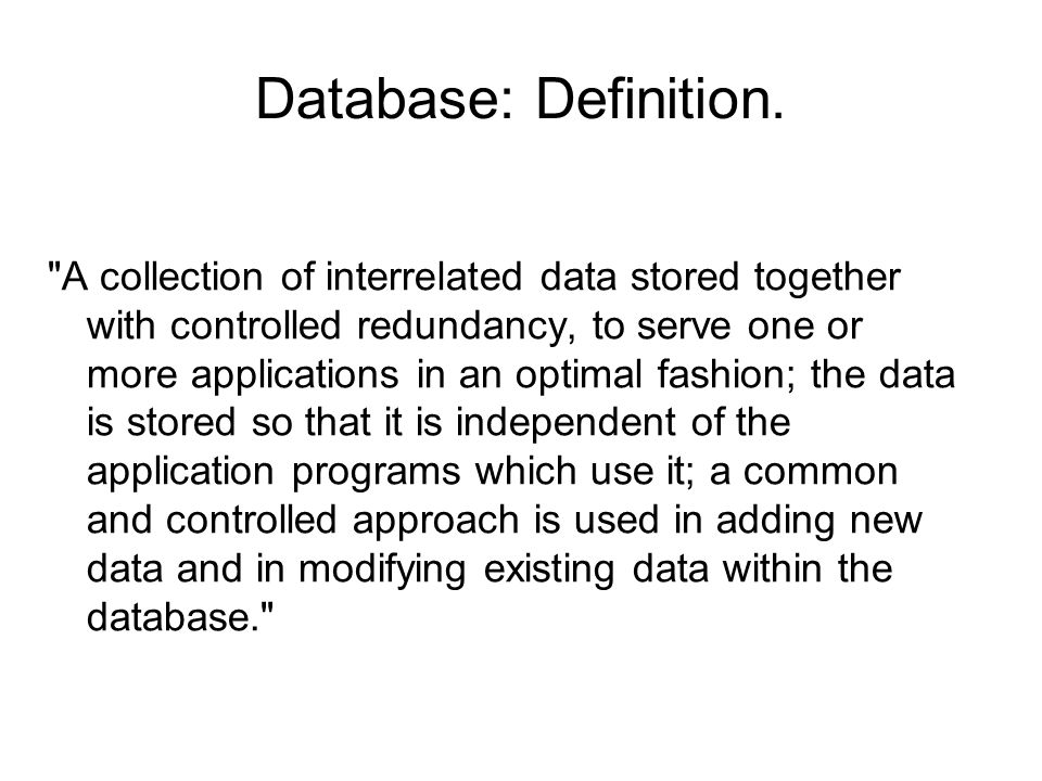 A collection of interrelated data stored together with controlled redundancy, to serve one or more applications in an optimal fashion; the data is stored so that it is independent of the application programs which use it; a common and controlled approach is used in adding new data and in modifying existing data within the database. Database: Definition.