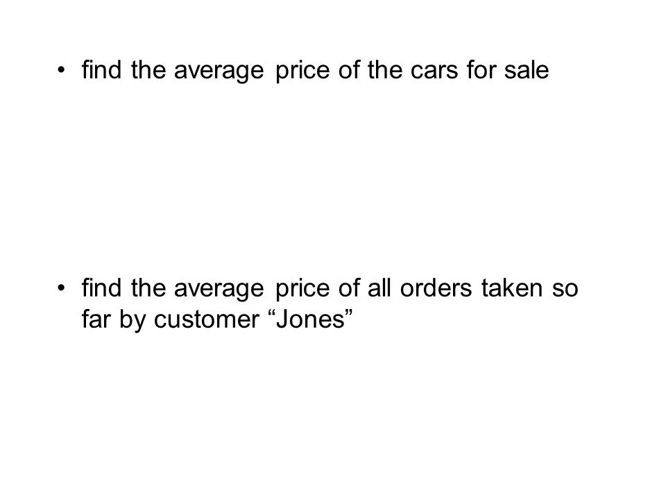 find the average price of the cars for sale find the average price of all orders taken so far by customer Jones