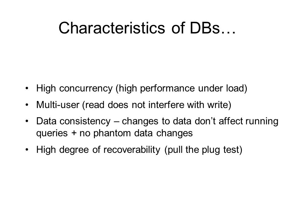 Characteristics of DBs… High concurrency (high performance under load) Multi-user (read does not interfere with write) Data consistency – changes to d
