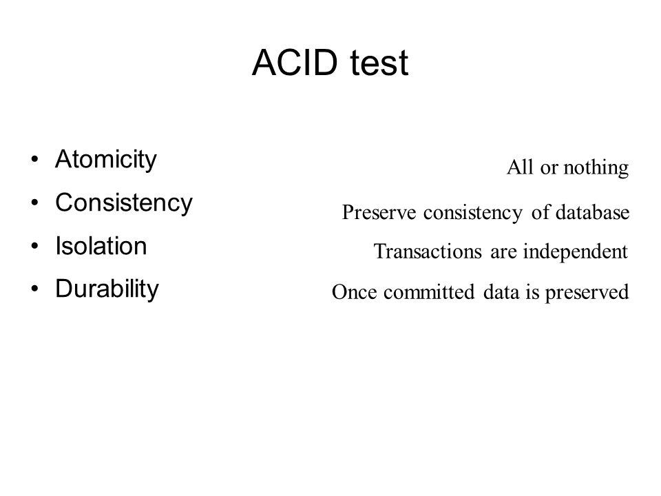 ACID test Atomicity Consistency Isolation Durability All or nothing Preserve consistency of database Transactions are independent Once committed data