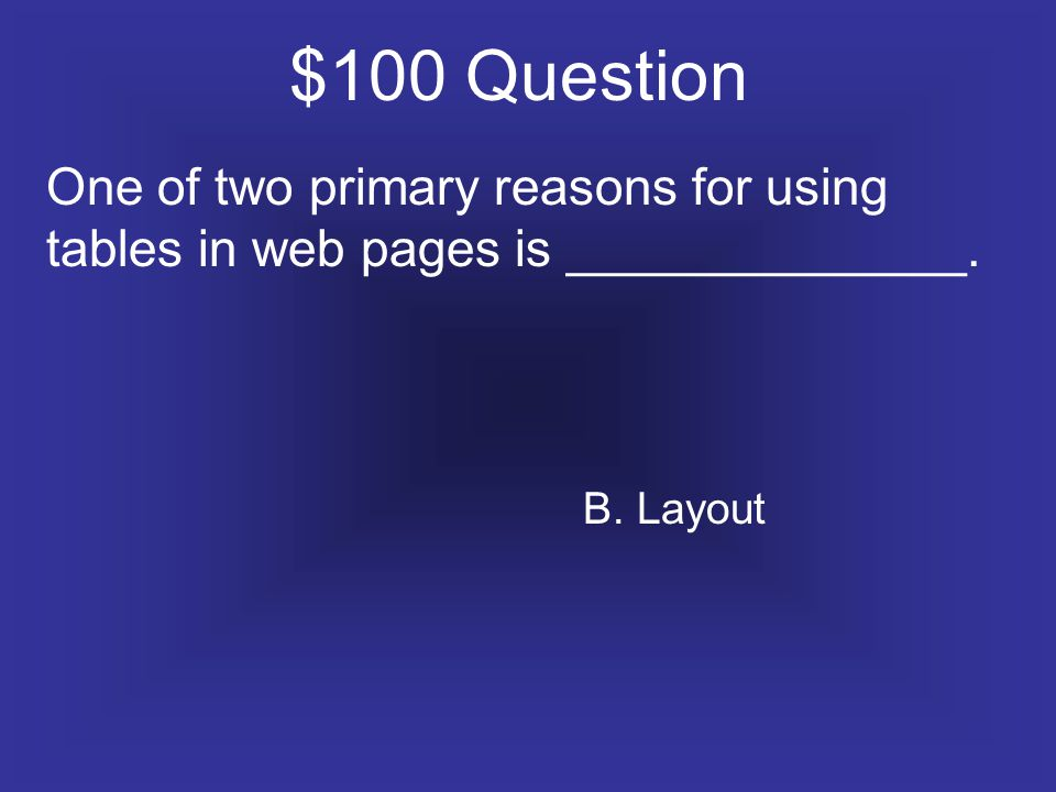 $100 Question One of two primary reasons for using tables in web pages is ______________. B. Layout