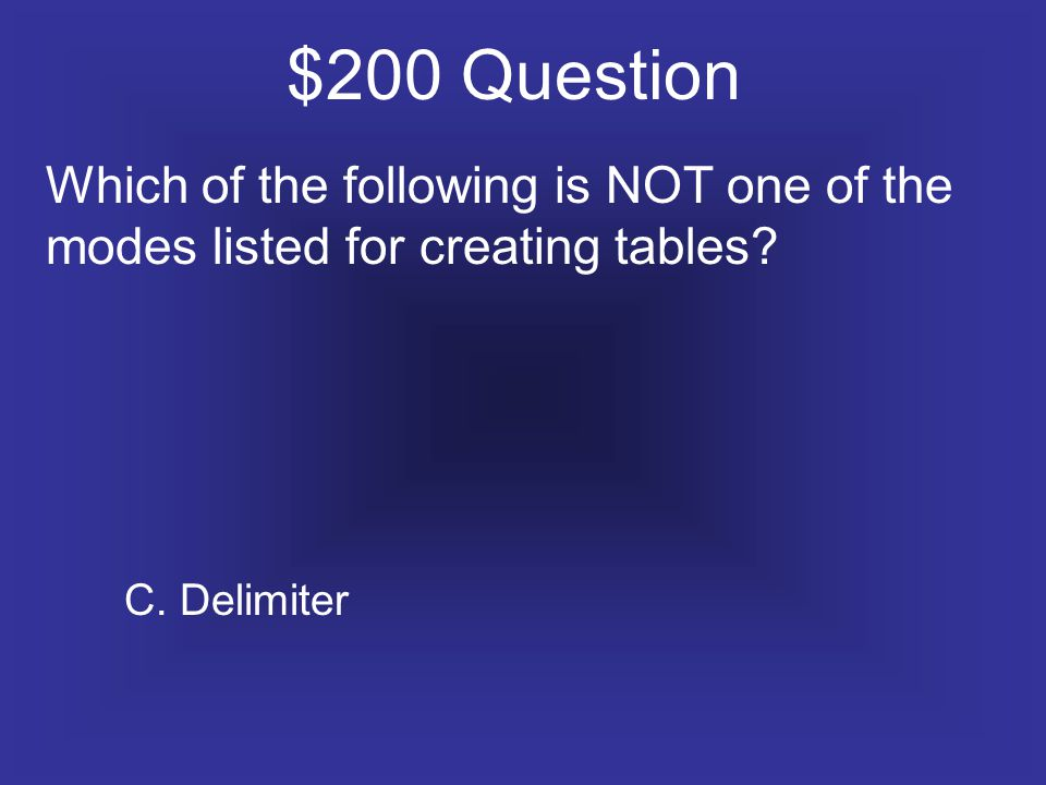 $200 Question Which of the following is NOT one of the modes listed for creating tables.