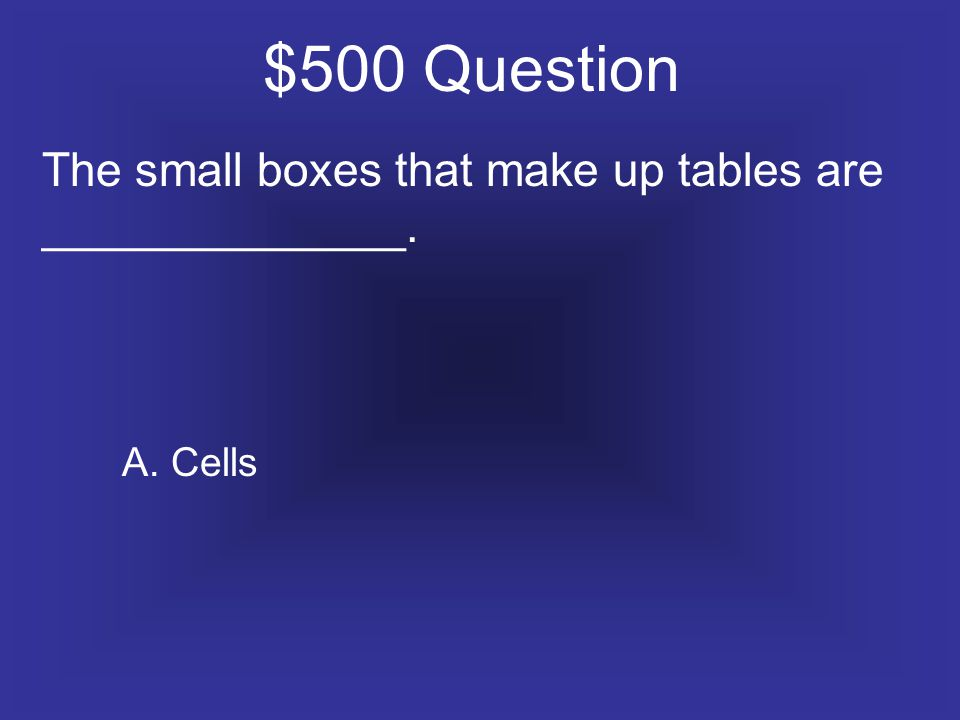 $500 Question The small boxes that make up tables are ______________. A. Cells