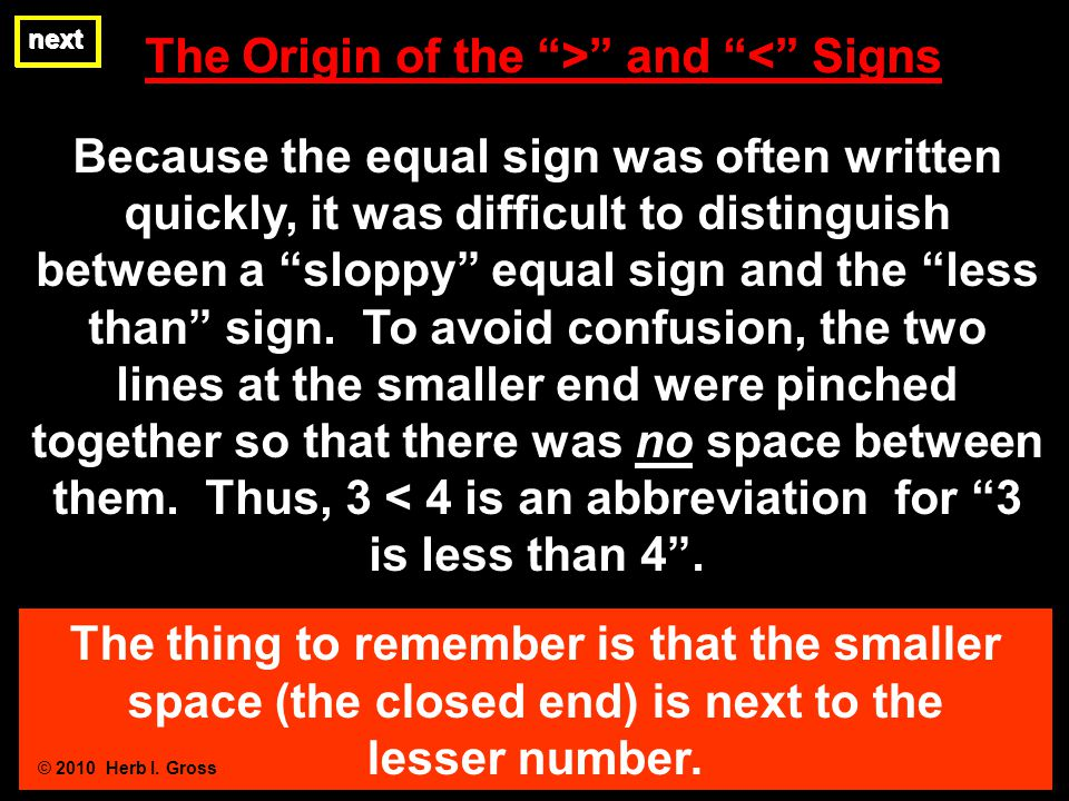 The Origin of the > and < Signs next The thing to remember is that the smaller space (the closed end) is next to the lesser number. © 2010 Herb I. Gro