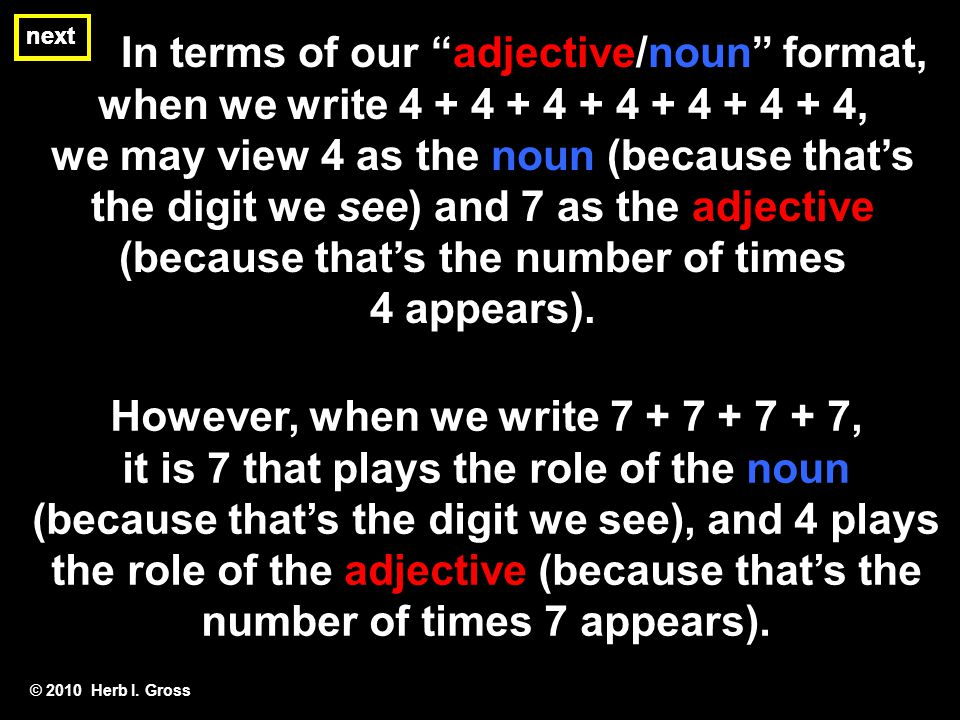 In terms of our adjective/noun format, when we write 4 + 4 + 4 + 4 + 4 + 4 + 4, we may view 4 as the noun (because thats the digit we see) and 7 as th
