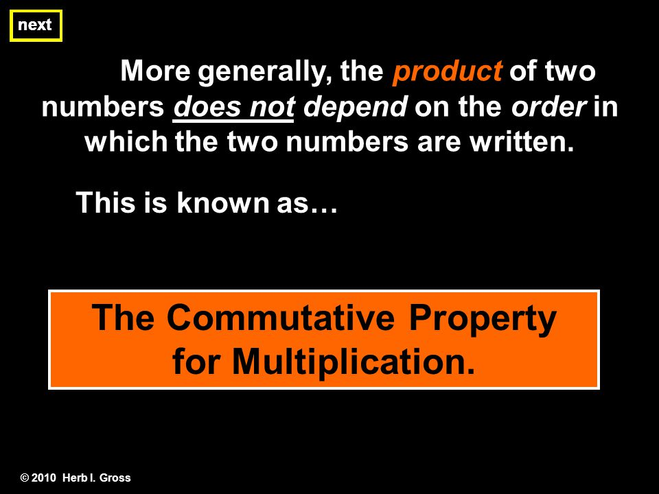 More generally, the product of two numbers does not depend on the order in which the two numbers are written. © 2010 Herb I. Gross next This is known