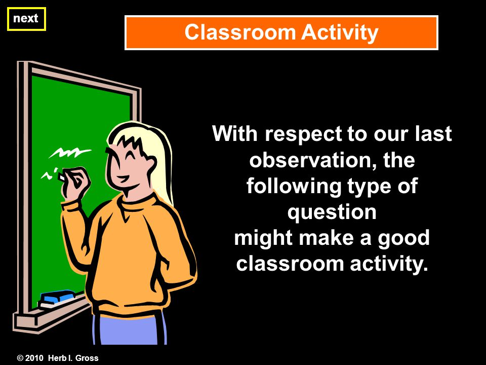 next © 2010 Herb I. Gross Classroom Activity next With respect to our last observation, the following type of question might make a good classroom act