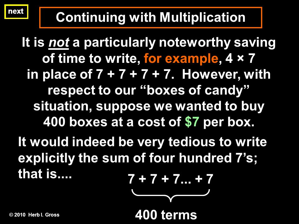 Continuing with Multiplication next It is not a particularly noteworthy saving of time to write, for example, 4 × 7 in place of 7 + 7 + 7 + 7. However