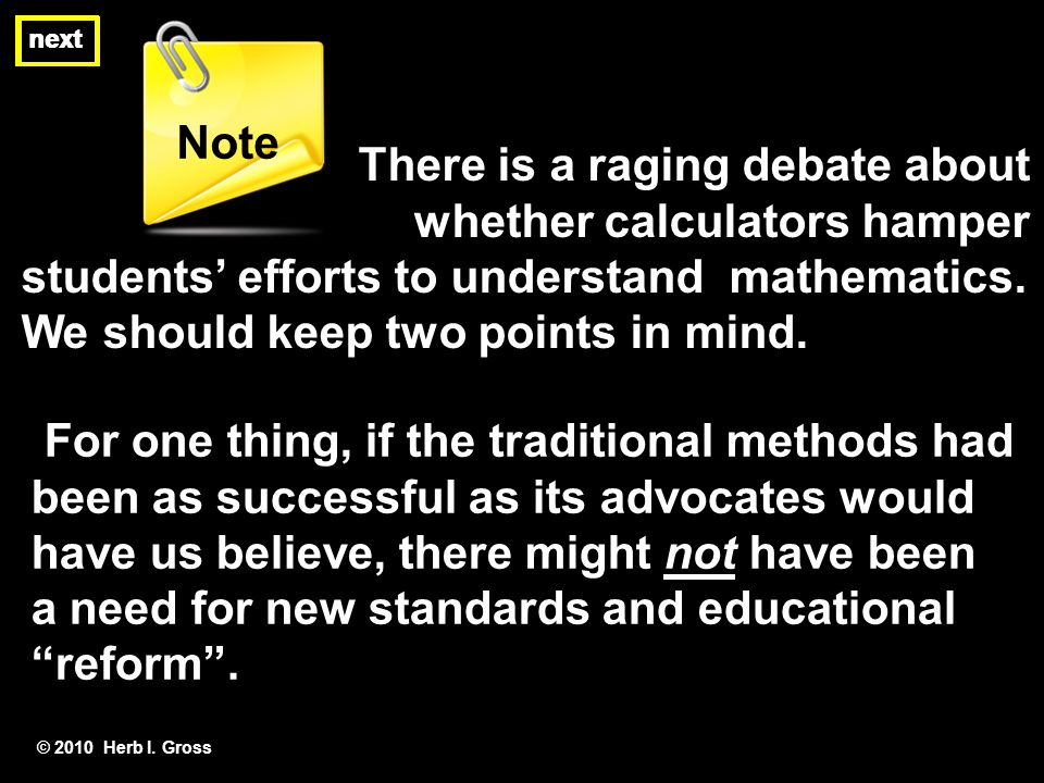 There is a raging debate about whether calculators hamper students efforts to understand mathematics. We should keep two points in mind. © 2010 Herb I