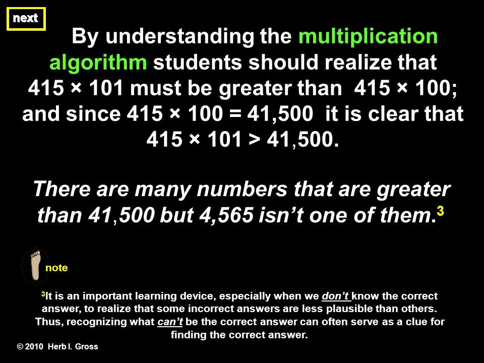 By understanding the multiplication algorithm students should realize that 415 × 101 must be greater than 415 × 100; and since 415 × 100 = 41,500 it i