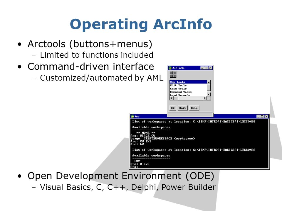 Operating ArcInfo Arctools (buttons+menus) –Limited to functions included Command-driven interface –Customized/automated by AML Open Development Envir
