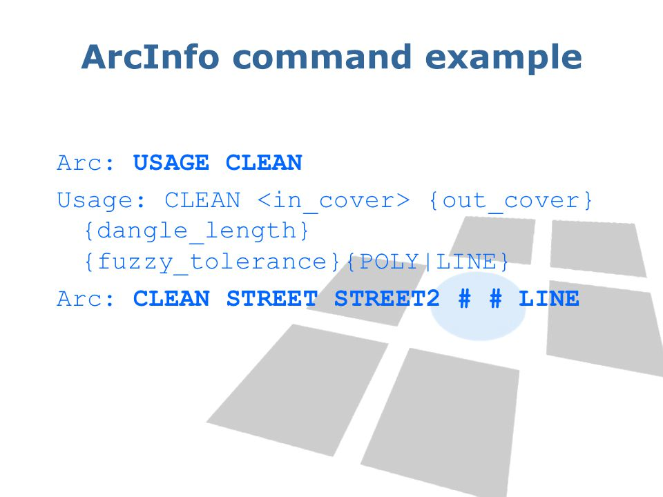 ArcInfo command example Arc: USAGE CLEAN Usage: CLEAN {out_cover} {dangle_length} {fuzzy_tolerance}{POLY|LINE} Arc: CLEAN STREET STREET2 # # LINE