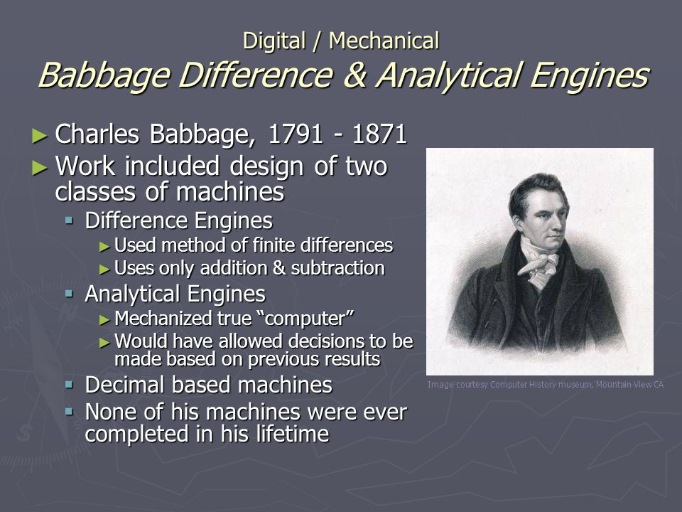 Digital / Mechanical Babbage Difference & Analytical Engines Charles Babbage, 1791 - 1871 Charles Babbage, 1791 - 1871 Work included design of two cla
