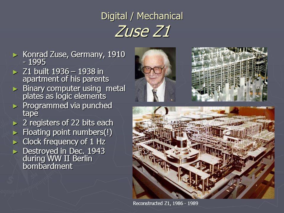 Digital / Mechanical Zuse Z1 Konrad Zuse, Germany, 1910 - 1995 Konrad Zuse, Germany, 1910 - 1995 Z1 built 1936 – 1938 in apartment of his parents Z1 b