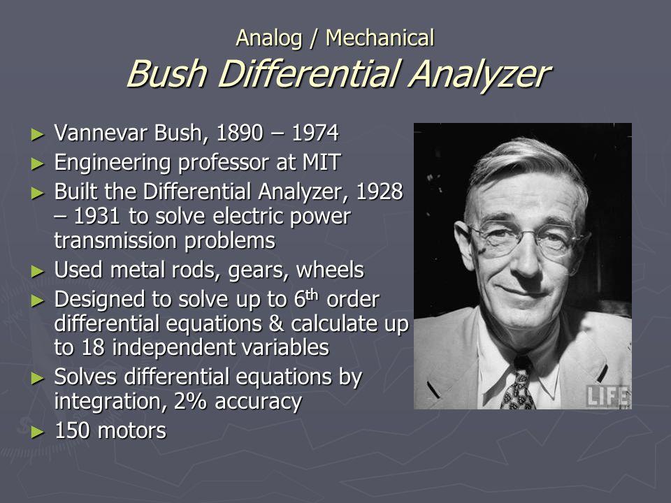 Analog / Mechanical Bush Differential Analyzer Vannevar Bush, 1890 – 1974 Vannevar Bush, 1890 – 1974 Engineering professor at MIT Engineering professo