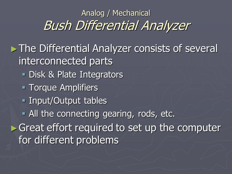 Analog / Mechanical Bush Differential Analyzer The Differential Analyzer consists of several interconnected parts The Differential Analyzer consists o