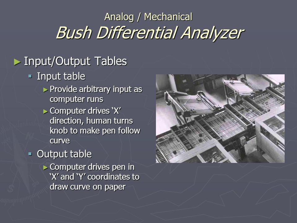 Analog / Mechanical Bush Differential Analyzer Input/Output Tables Input/Output Tables Input table Input table Provide arbitrary input as computer run