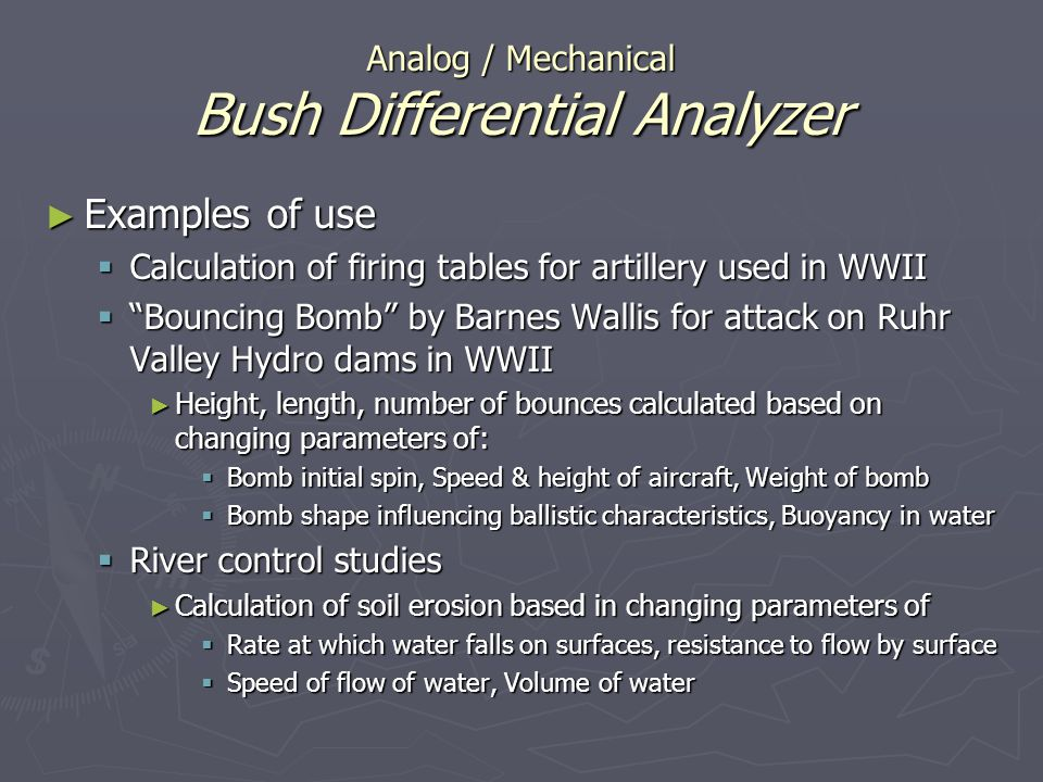 Analog / Mechanical Bush Differential Analyzer Examples of use Examples of use Calculation of firing tables for artillery used in WWII Calculation of