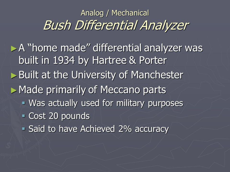 Analog / Mechanical Bush Differential Analyzer A home made differential analyzer was built in 1934 by Hartree & Porter A home made differential analyz