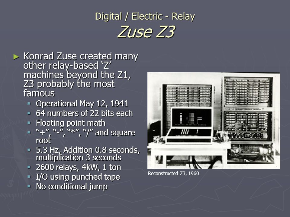 Digital / Electric - Relay Zuse Z3 Konrad Zuse created many other relay-based Z machines beyond the Z1, Z3 probably the most famous Konrad Zuse create