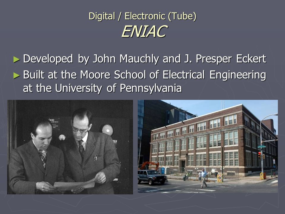 Digital / Electronic (Tube) ENIAC Developed by John Mauchly and J. Presper Eckert Developed by John Mauchly and J. Presper Eckert Built at the Moore S