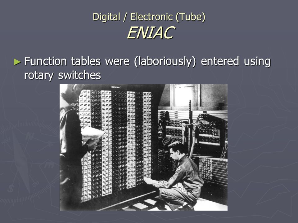 Digital / Electronic (Tube) ENIAC Function tables were (laboriously) entered using rotary switches Function tables were (laboriously) entered using ro