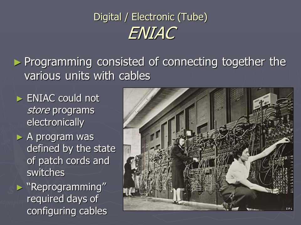 Digital / Electronic (Tube) ENIAC Programming consisted of connecting together the various units with cables Programming consisted of connecting toget