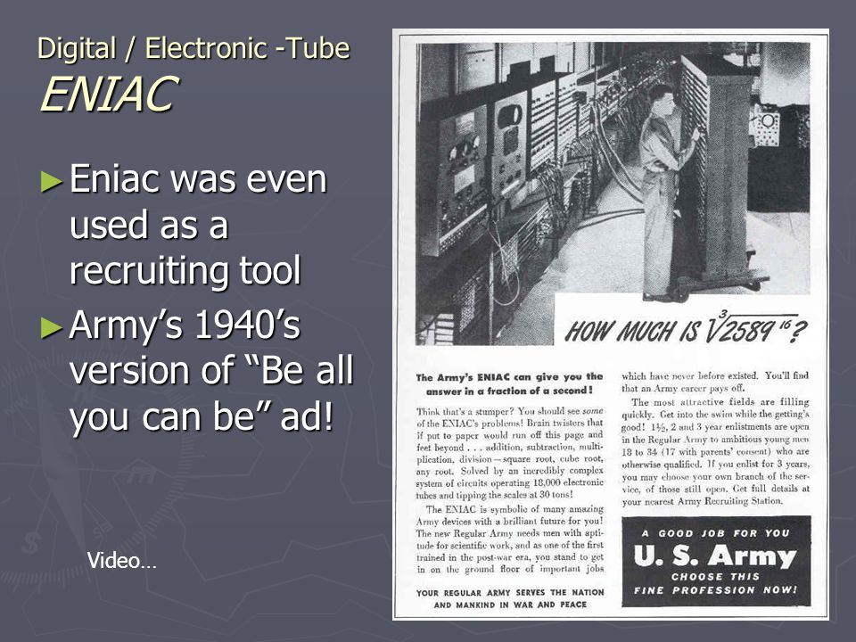 Digital / Electronic -Tube ENIAC Eniac was even used as a recruiting tool Eniac was even used as a recruiting tool Armys 1940s version of Be all you c