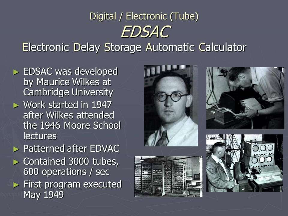 Digital / Electronic (Tube) EDSAC EDSAC was developed by Maurice Wilkes at Cambridge University EDSAC was developed by Maurice Wilkes at Cambridge Uni