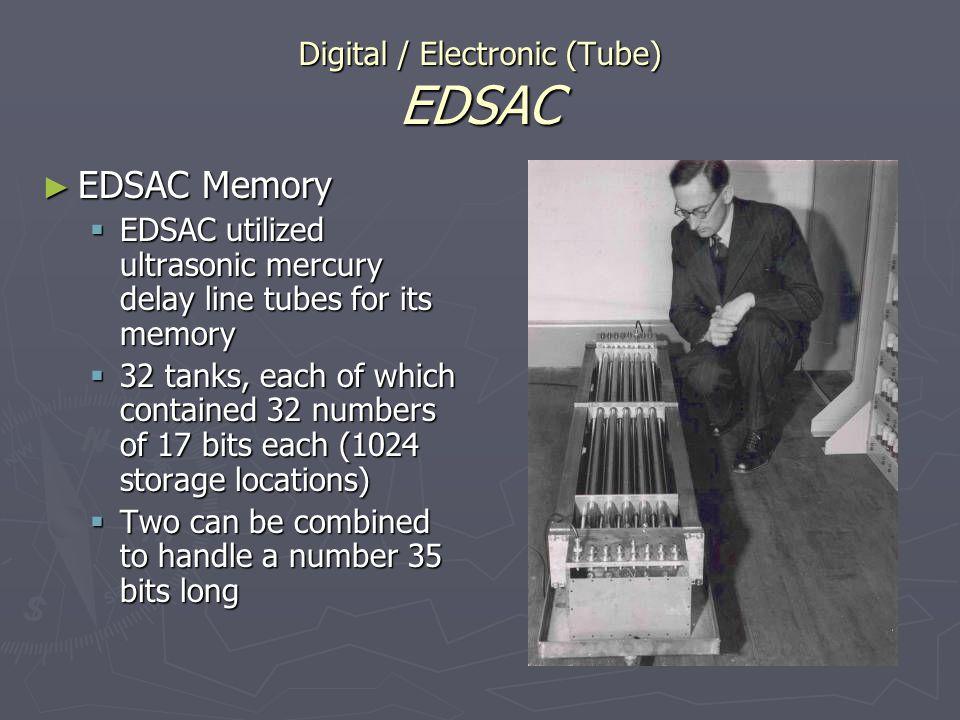 Digital / Electronic (Tube) EDSAC EDSAC Memory EDSAC Memory EDSAC utilized ultrasonic mercury delay line tubes for its memory EDSAC utilized ultrasoni