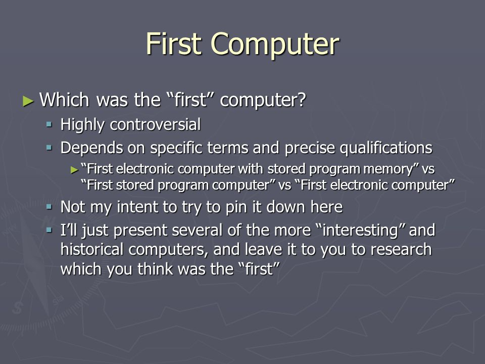 First Computer Which was the first computer? Which was the first computer? Highly controversial Highly controversial Depends on specific terms and pre