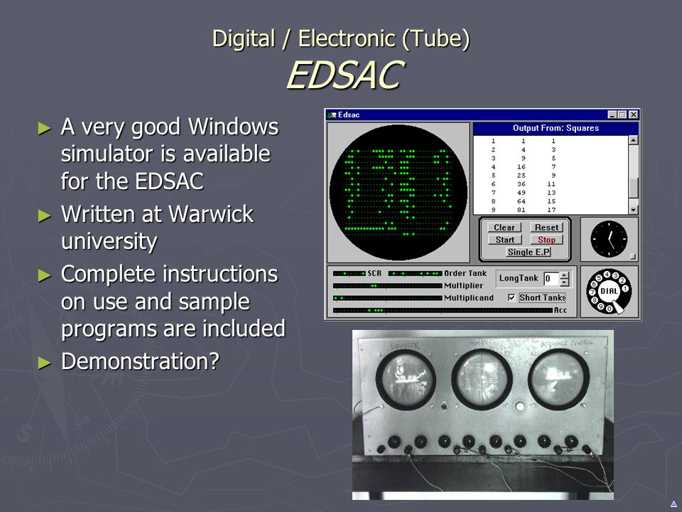 Digital / Electronic (Tube) EDSAC A very good Windows simulator is available for the EDSAC A very good Windows simulator is available for the EDSAC Wr