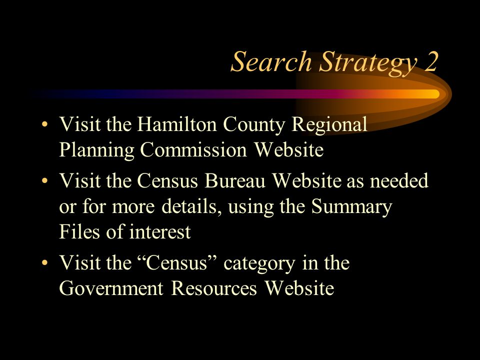 Search Strategy 2 Visit the Hamilton County Regional Planning Commission Website Visit the Census Bureau Website as needed or for more details, using the Summary Files of interest Visit the Census category in the Government Resources Website