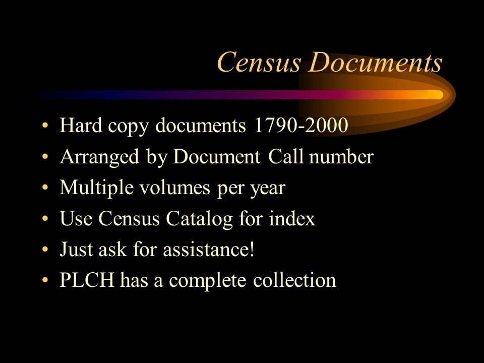 Census Documents Hard copy documents 1790-2000 Arranged by Document Call number Multiple volumes per year Use Census Catalog for index Just ask for assistance.