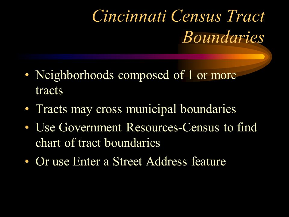 Cincinnati Census Tract Boundaries Neighborhoods composed of 1 or more tracts Tracts may cross municipal boundaries Use Government Resources-Census to find chart of tract boundaries Or use Enter a Street Address feature