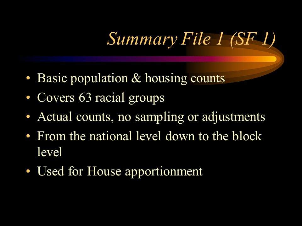 Summary File 1 (SF 1) Basic population & housing counts Covers 63 racial groups Actual counts, no sampling or adjustments From the national level down to the block level Used for House apportionment