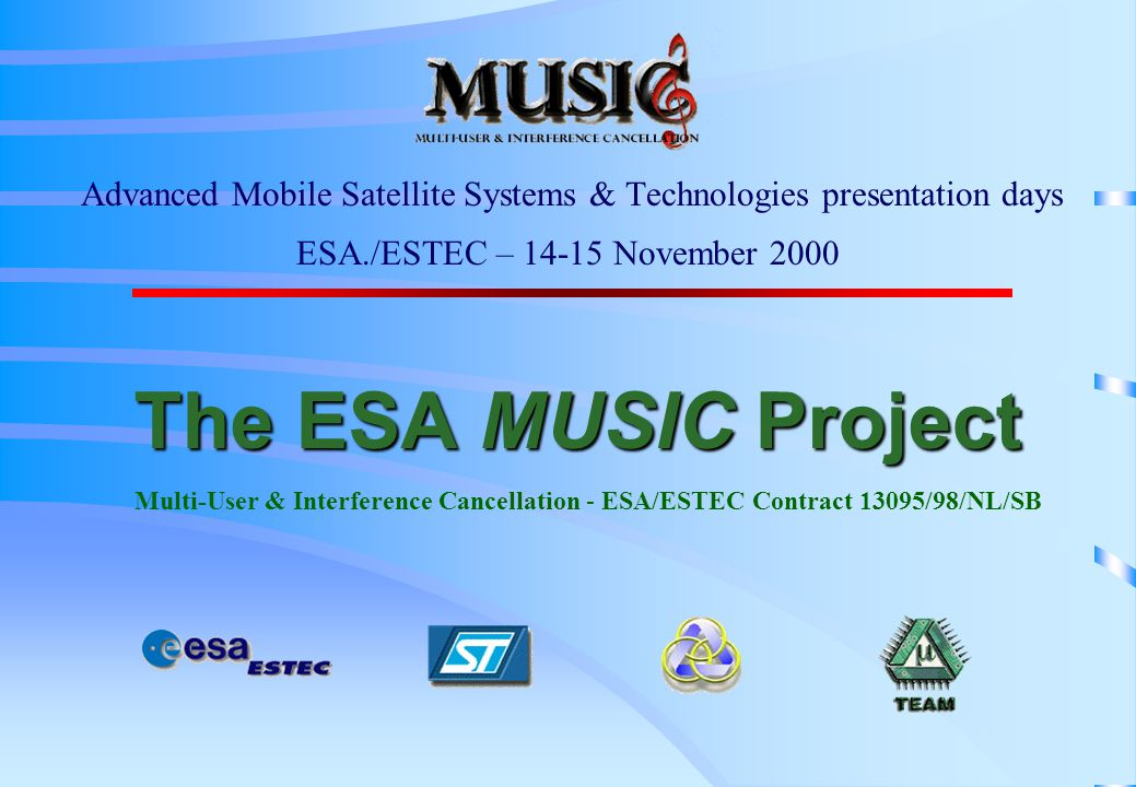 The ESA MUSIC Project The ESA MUSIC Project Multi-User & Interference Cancellation - ESA/ESTEC Contract 13095/98/NL/SB Advanced Mobile Satellite Systems & Technologies presentation days ESA./ESTEC – 14-15 November 2000