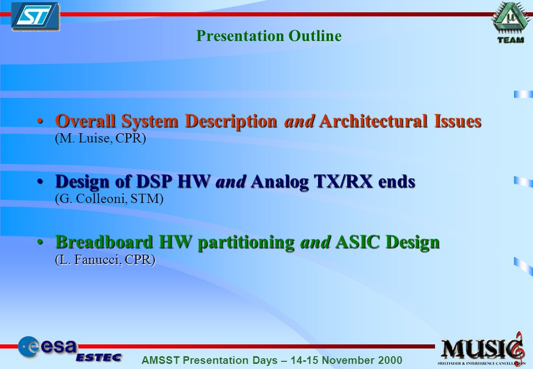 AMSST Presentation Days – 14-15 November 2000 Features of the EC-BAID Blind Blind : no need for training sequences to aid algorithm convergence, nor knowledge of interferers parameters Robust to asynchronous MAI Robust to asynchronous MAI even for large interferer-to-useful channel power ratios Insensitive to the unknown phase Insensitive to the unknown phase of the useful signal and compatible with conventional QPSK phase estimators Robust to residual carrier frequency errors Robust to residual carrier frequency errors with respect to conventional DA-MMSE Insensitive Insensitive to carrier frequency offsets on the interfering signals Suited to low-power ASIC Suited to low-power ASIC implementation on a low-cost user terminal.