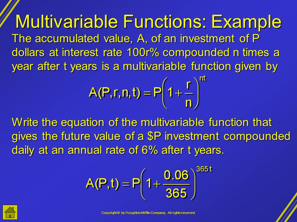 Copyright © by Houghton Mifflin Company, All rights reserved. Multivariable Functions: Example The accumulated value, A, of an investment of P dollars