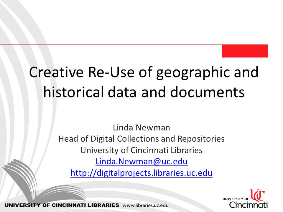Creative Re-Use of geographic and historical data and documents Linda Newman Head of Digital Collections and Repositories University of Cincinnati Libraries Linda.Newman@uc.edu http://digitalprojects.libraries.uc.edu