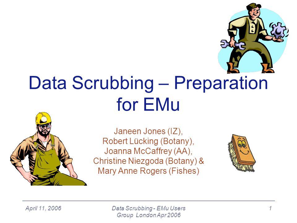 April 11, 2006Data Scrubbing - EMu Users Group London Apr 2006 1 Janeen Jones (IZ), Robert Lücking (Botany), Joanna McCaffrey (AA), Christine Niezgoda (Botany) & Mary Anne Rogers (Fishes) Data Scrubbing – Preparation for EMu