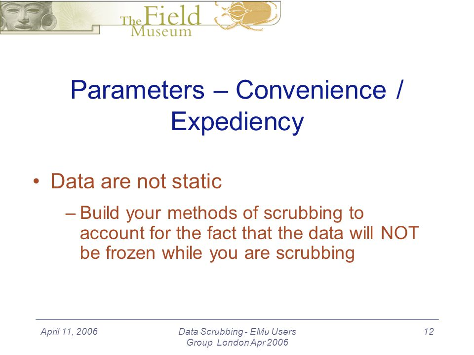 April 11, 2006Data Scrubbing - EMu Users Group London Apr 2006 12 Parameters – Convenience / Expediency Data are not static –Build your methods of scrubbing to account for the fact that the data will NOT be frozen while you are scrubbing