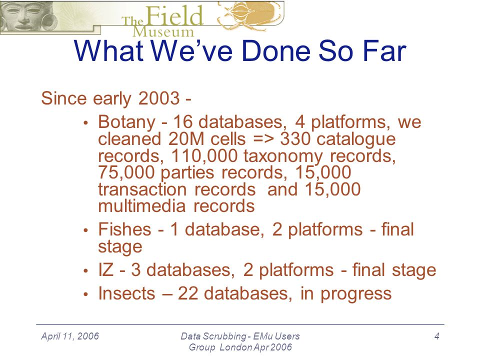 April 11, 2006Data Scrubbing - EMu Users Group London Apr 2006 4 What Weve Done So Far Since early 2003 - Botany - 16 databases, 4 platforms, we cleaned 20M cells => 330 catalogue records, 110,000 taxonomy records, 75,000 parties records, 15,000 transaction records and 15,000 multimedia records Fishes - 1 database, 2 platforms - final stage IZ - 3 databases, 2 platforms - final stage Insects – 22 databases, in progress