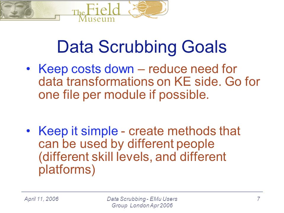 April 11, 2006Data Scrubbing - EMu Users Group London Apr 2006 7 Data Scrubbing Goals Keep costs down – reduce need for data transformations on KE side.