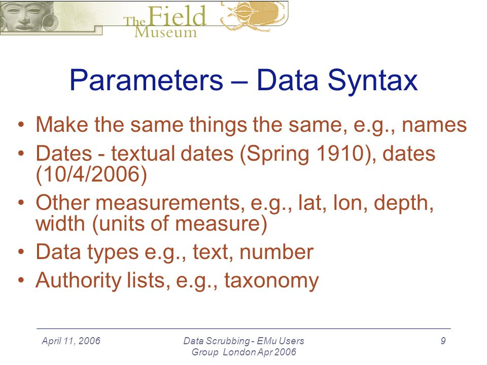 April 11, 2006Data Scrubbing - EMu Users Group London Apr 2006 10 Parameters - Data Destination The source and the destination databases may not match well, due to different purposes, not to mention the obvious differences of different designs/designers.