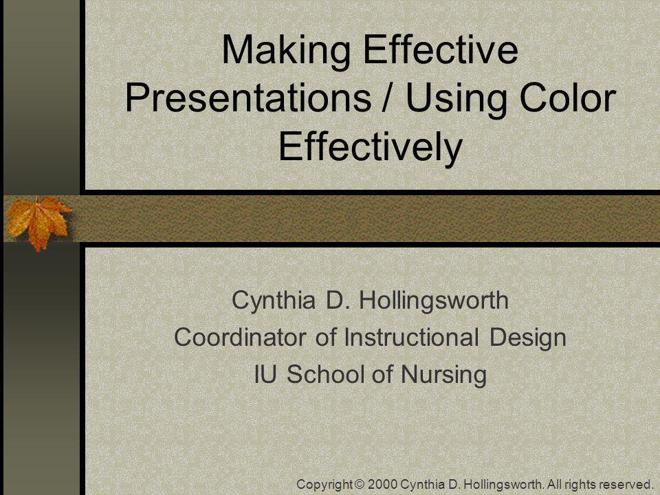 Making Effective Presentations / Using Color Effectively Cynthia D. Hollingsworth Coordinator of Instructional Design IU School of Nursing Copyright ©