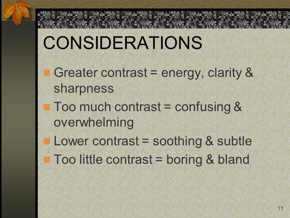 11 CONSIDERATIONS Greater contrast = energy, clarity & sharpness Too much contrast = confusing & overwhelming Lower contrast = soothing & subtle Too little contrast = boring & bland