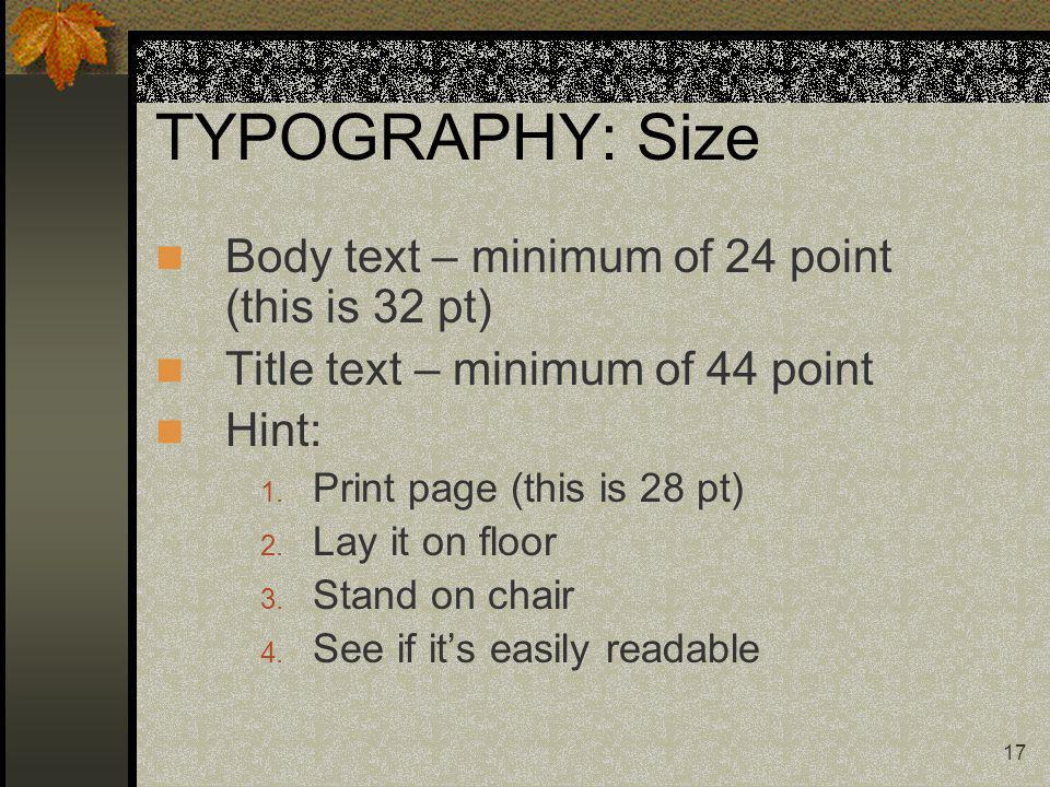17 TYPOGRAPHY: Size Body text – minimum of 24 point (this is 32 pt) Title text – minimum of 44 point Hint: 1.