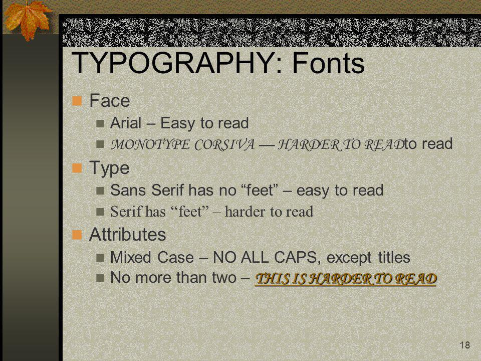 18 TYPOGRAPHY: Fonts Face Arial – Easy to read MONOTYPE CORSIVA HARDER TO READ to read Type Sans Serif has no feet – easy to read Serif has feet – har