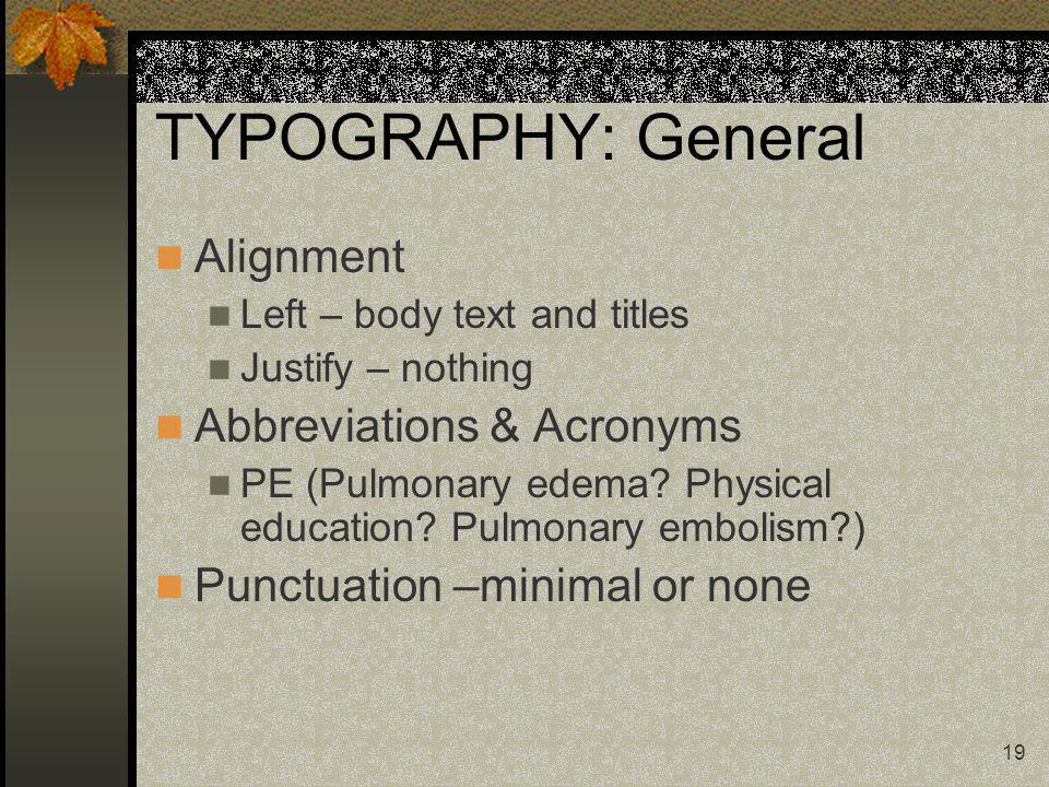 19 TYPOGRAPHY: General Alignment Left – body text and titles Justify – nothing Abbreviations & Acronyms PE (Pulmonary edema? Physical education? Pulmo